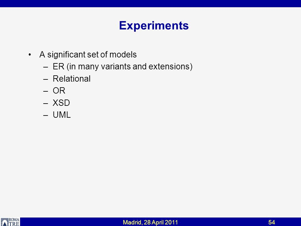 Madrid, 28 April 201154 Experiments A significant set of models –ER (in many variants and extensions) –Relational –OR –XSD –UML