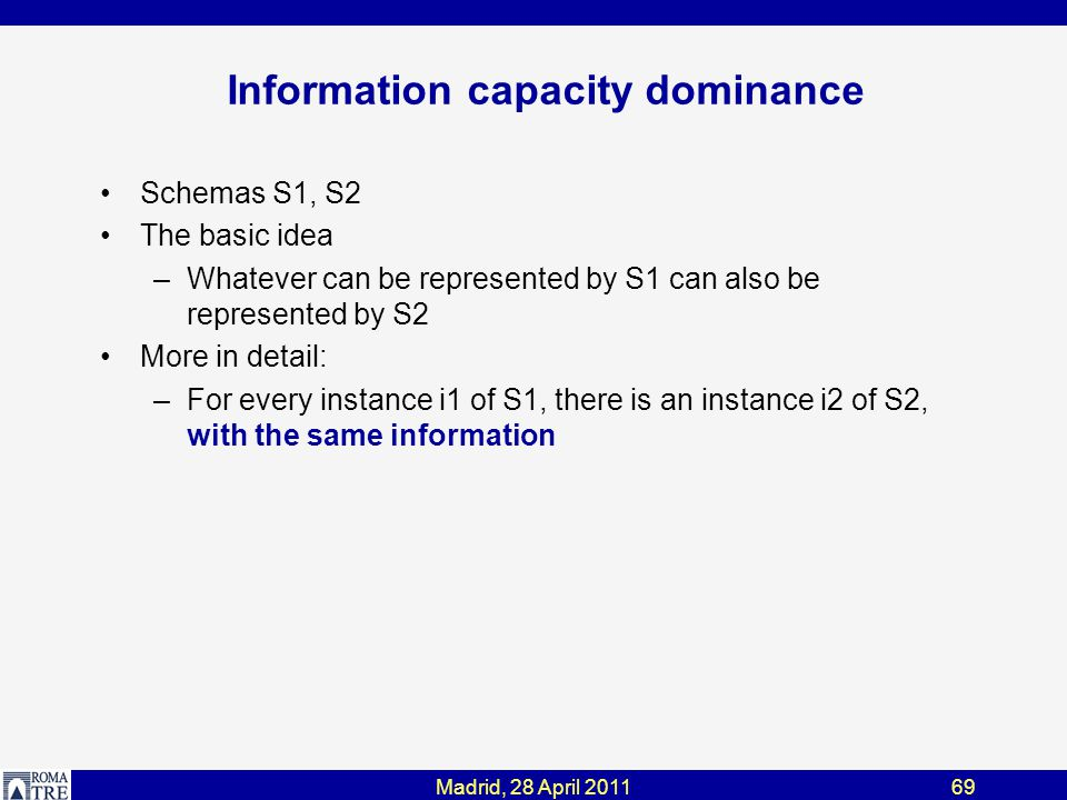 Madrid, 28 April 201169 Information capacity dominance Schemas S1, S2 The basic idea –Whatever can be represented by S1 can also be represented by S2 More in detail: –For every instance i1 of S1, there is an instance i2 of S2, with the same information