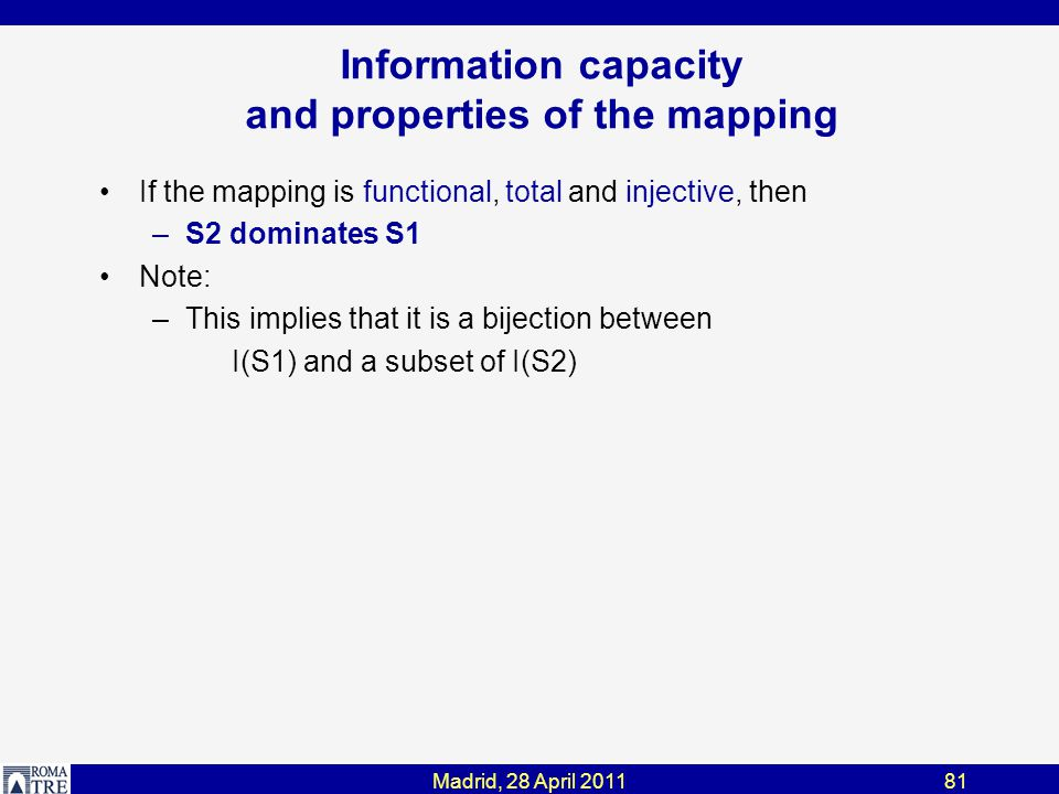 Madrid, 28 April 201181 Information capacity and properties of the mapping If the mapping is functional, total and injective, then –S2 dominates S1 Note: –This implies that it is a bijection between I(S1) and a subset of I(S2)