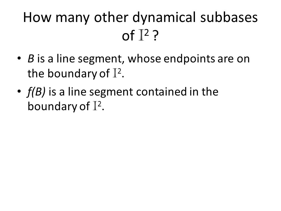 How many other dynamical subbases of I 2 ? B is a line segment, whose endpoints are on the boundary of I 2. f(B) is a line segment contained in the bo