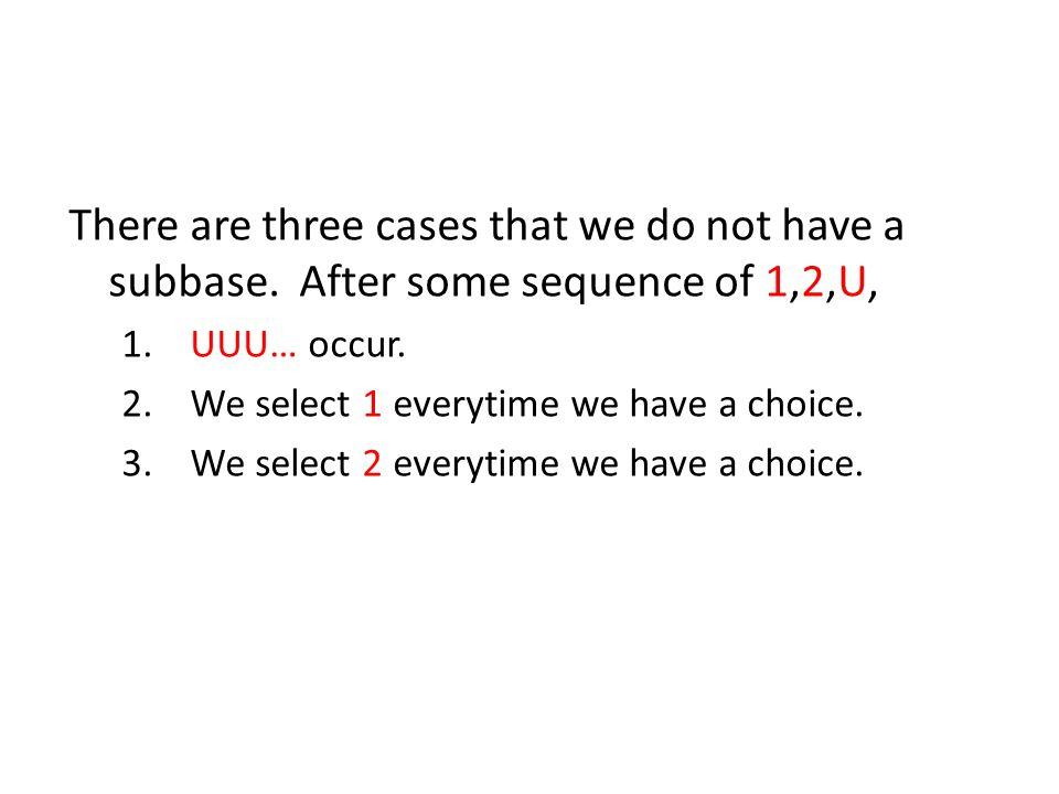 There are three cases that we do not have a subbase. After some sequence of 1,2,U, 1. UUU… occur. 2. We select 1 everytime we have a choice. 3. We sel