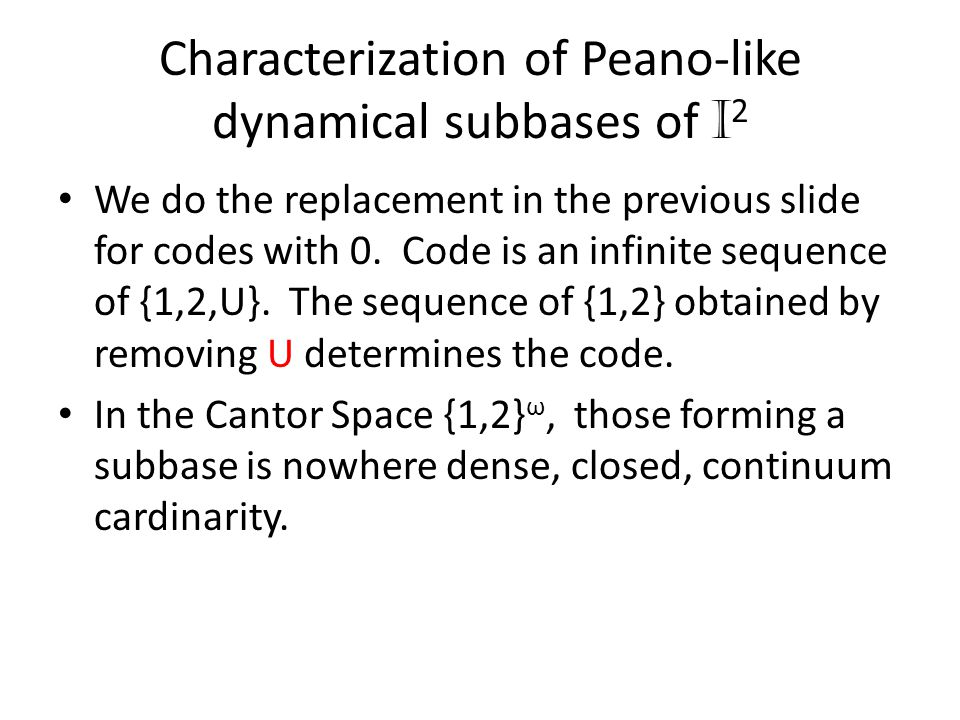 Characterization of Peano-like dynamical subbases of I 2 We do the replacement in the previous slide for codes with 0. Code is an infinite sequence of