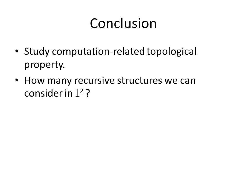 Conclusion Study computation-related topological property. How many recursive structures we can consider in I 2 ?