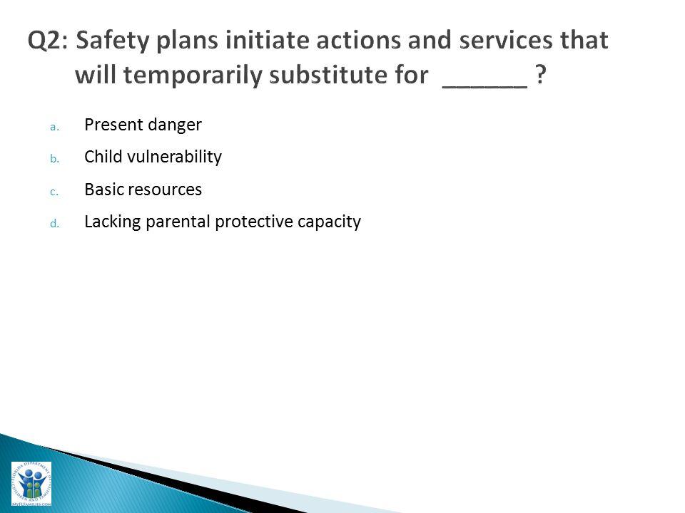 a. Present danger b. Child vulnerability c. Basic resources d. Lacking parental protective capacity