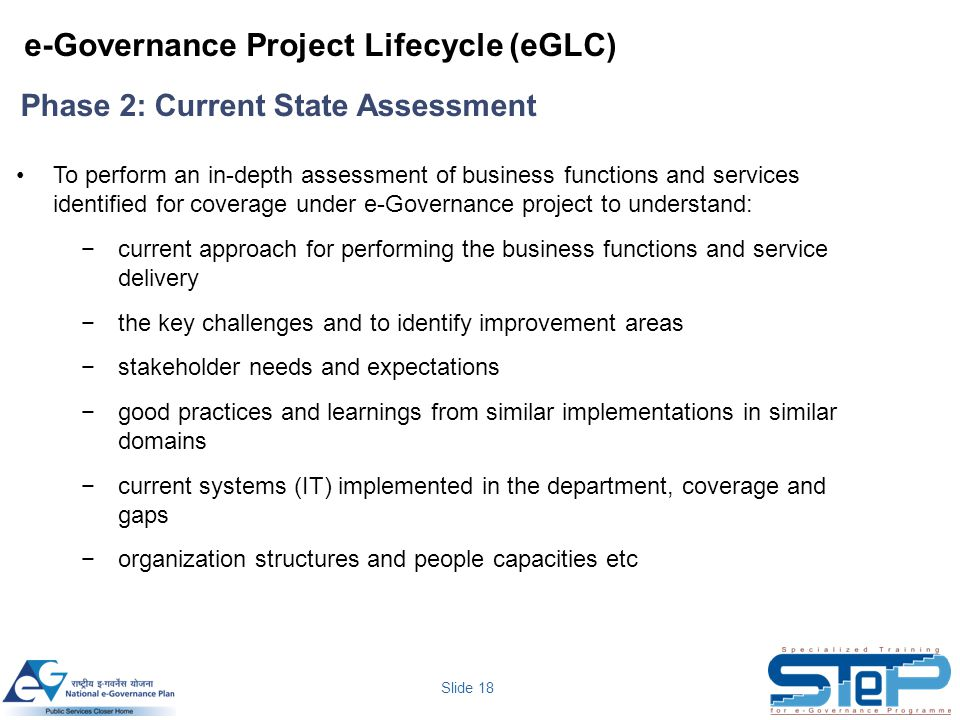 Slide 18 To perform an in-depth assessment of business functions and services identified for coverage under e-Governance project to understand: −curre