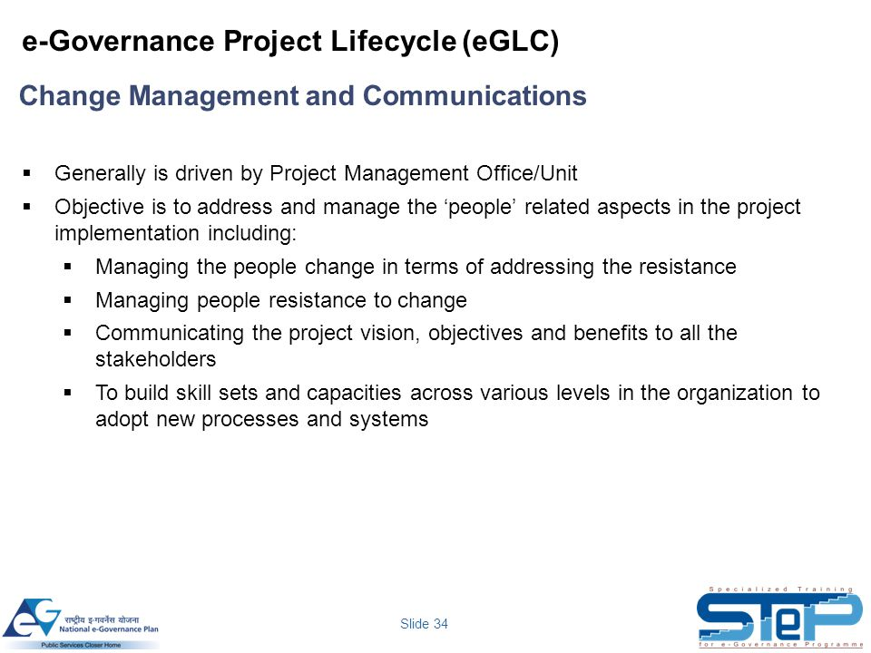 Slide 34 e-Governance Project Lifecycle (eGLC)  Generally is driven by Project Management Office/Unit  Objective is to address and manage the 'peopl