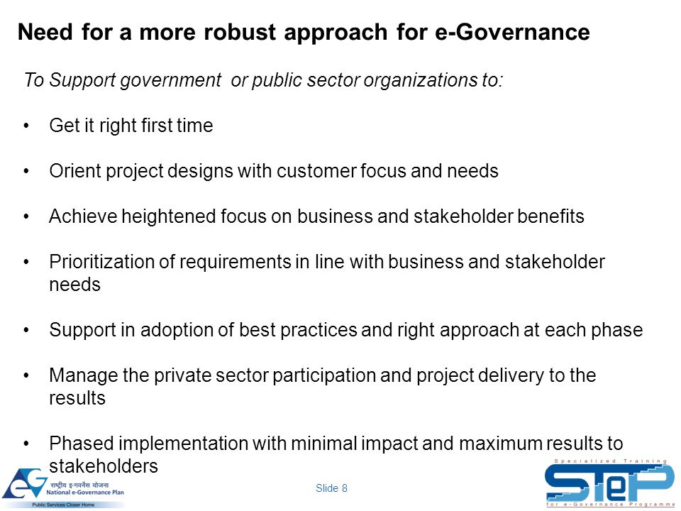 Slide 8 Need for a more robust approach for e-Governance To Support government or public sector organizations to: Get it right first time Orient proje