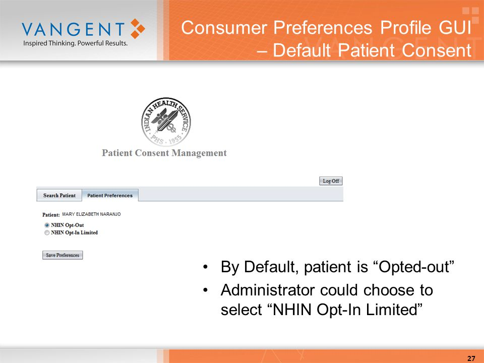 Consumer Preferences Profile GUI – Default Patient Consent By Default, patient is Opted-out Administrator could choose to select NHIN Opt-In Limited 27