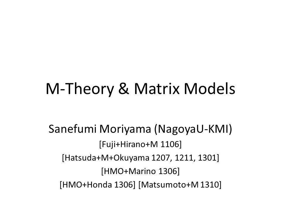 M-Theory & Matrix Models Sanefumi Moriyama (NagoyaU-KMI) [Fuji+Hirano+M 1106] [Hatsuda+M+Okuyama 1207, 1211, 1301] [HMO+Marino 1306] [HMO+Honda 1306] [Matsumoto+M 1310]