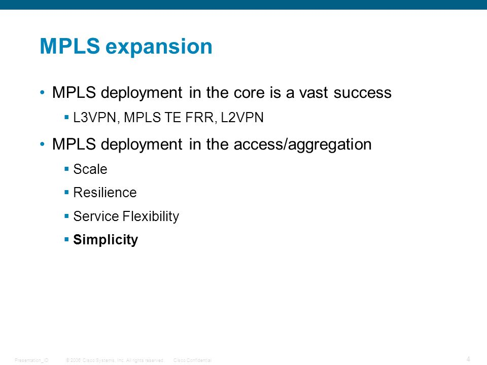 © 2006 Cisco Systems, Inc. All rights reserved.Cisco ConfidentialPresentation_ID 4 MPLS expansion MPLS deployment in the core is a vast success  L3VP