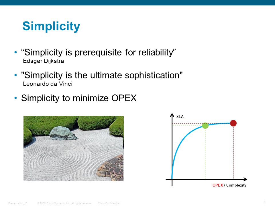 "© 2006 Cisco Systems, Inc. All rights reserved.Cisco ConfidentialPresentation_ID 5 Simplicity ""Simplicity is prerequisite for reliability"" Edsger Dijk"