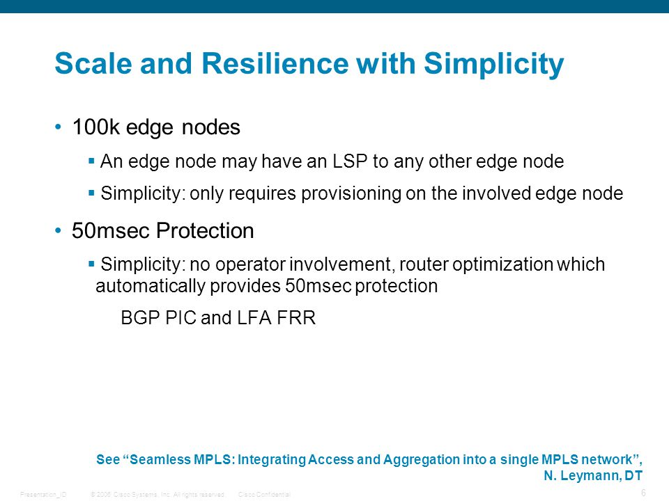 © 2006 Cisco Systems, Inc. All rights reserved.Cisco ConfidentialPresentation_ID 6 Scale and Resilience with Simplicity 100k edge nodes  An edge node