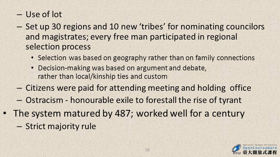 – Use of lot – Set up 30 regions and 10 new 'tribes' for nominating councilors and magistrates; every free man participated in regional selection process Selection was based on geography rather than on family connections Decision-making was based on argument and debate, rather than local/kinship ties and custom – Citizens were paid for attending meeting and holding office – Ostracism - honourable exile to forestall the rise of tyrant The system matured by 487; worked well for a century – Strict majority rule 18