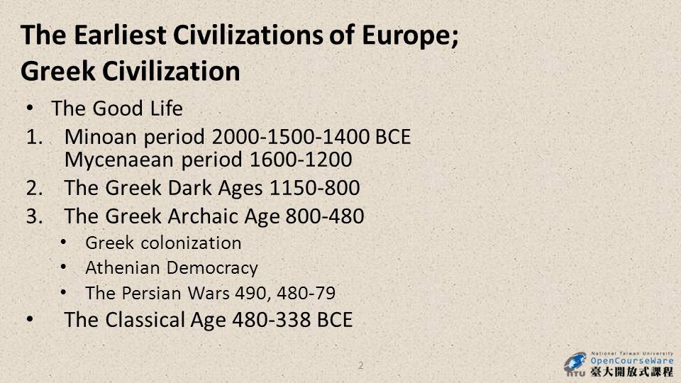 The Earliest Civilizations of Europe; Greek Civilization The Good Life 1.Minoan period 2000-1500-1400 BCE Mycenaean period 1600-1200 2.The Greek Dark Ages 1150-800 3.The Greek Archaic Age 800-480 Greek colonization Athenian Democracy The Persian Wars 490, 480-79 The Classical Age 480-338 BCE 2