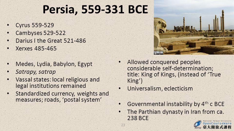 Persia, 559-331 BCE Cyrus 559-529 Cambyses 529-522 Darius I the Great 521-486 Xerxes 485-465 Medes, Lydia, Babylon, Egypt Satrapy, satrap Vassal state