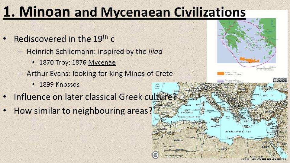 3 1. Minoan and Mycenaean Civilizations Rediscovered in the 19 th c – Heinrich Schliemann: inspired by the Iliad 1870 Troy; 1876 Mycenae – Arthur Evan