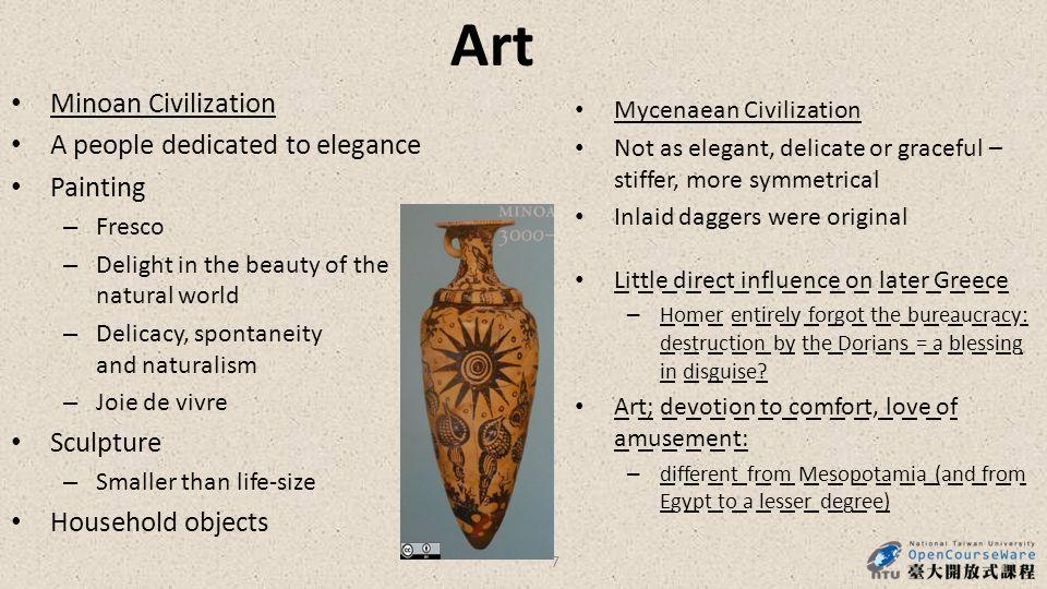 Art Minoan Civilization A people dedicated to elegance Painting – Fresco – Delight in the beauty of the natural world – Delicacy, spontaneity and naturalism – Joie de vivre Sculpture – Smaller than life-size Household objects Mycenaean Civilization Not as elegant, delicate or graceful – stiffer, more symmetrical Inlaid daggers were original Little direct influence on later Greece – Homer entirely forgot the bureaucracy: destruction by the Dorians = a blessing in disguise.