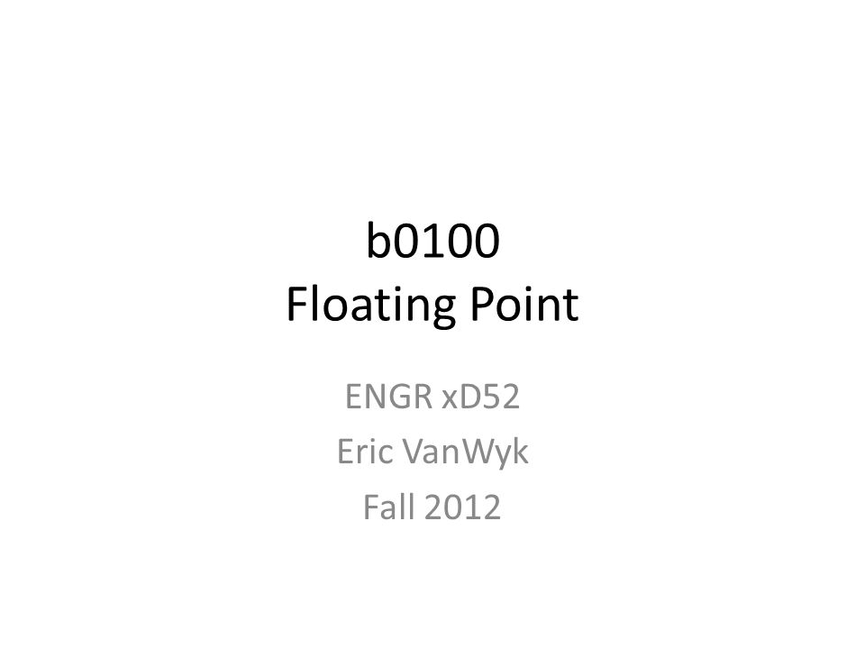 b0100 Floating Point ENGR xD52 Eric VanWyk Fall 2012