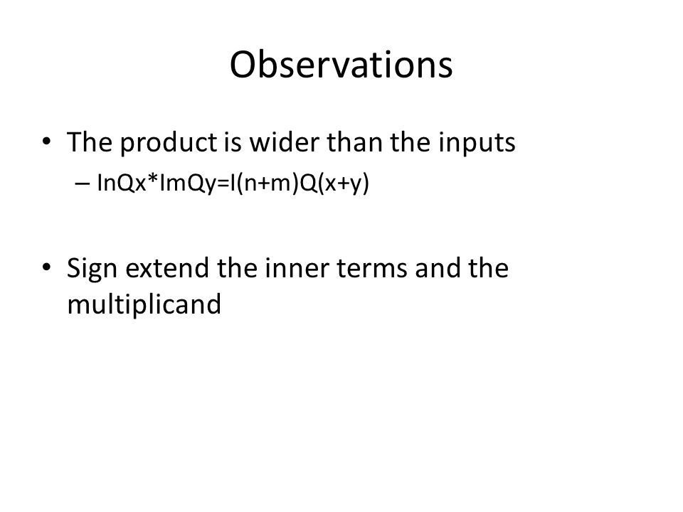 Observations The product is wider than the inputs – InQx*ImQy=I(n+m)Q(x+y) Sign extend the inner terms and the multiplicand