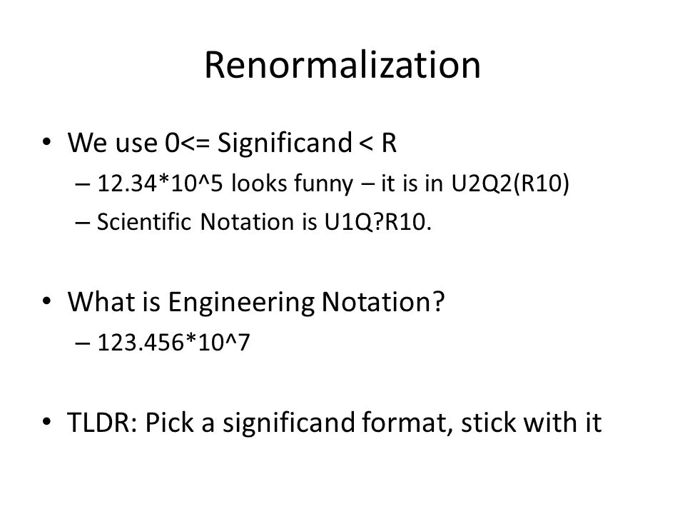 Renormalization We use 0<= Significand < R – 12.34*10^5 looks funny – it is in U2Q2(R10) – Scientific Notation is U1Q?R10.