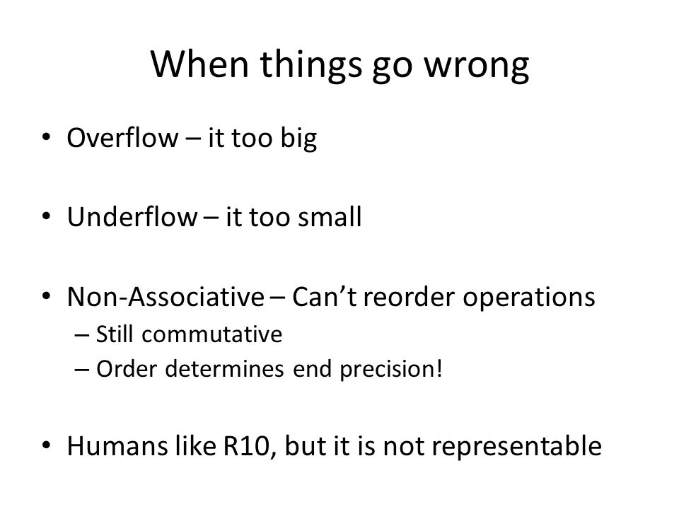 When things go wrong Overflow – it too big Underflow – it too small Non-Associative – Can't reorder operations – Still commutative – Order determines end precision.