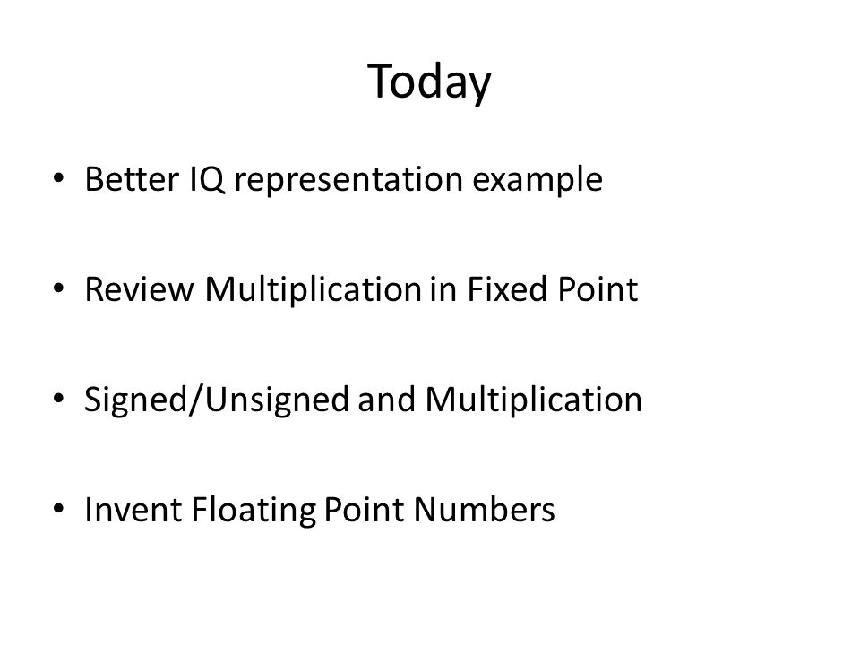 Today Better IQ representation example Review Multiplication in Fixed Point Signed/Unsigned and Multiplication Invent Floating Point Numbers