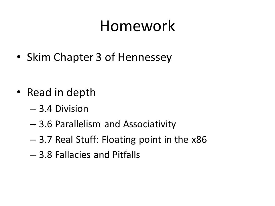 Homework Skim Chapter 3 of Hennessey Read in depth – 3.4 Division – 3.6 Parallelism and Associativity – 3.7 Real Stuff: Floating point in the x86 – 3.8 Fallacies and Pitfalls