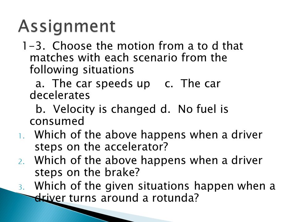 1-3. Choose the motion from a to d that matches with each scenario from the following situations a. The car speeds up c. The car decelerates b. Veloci