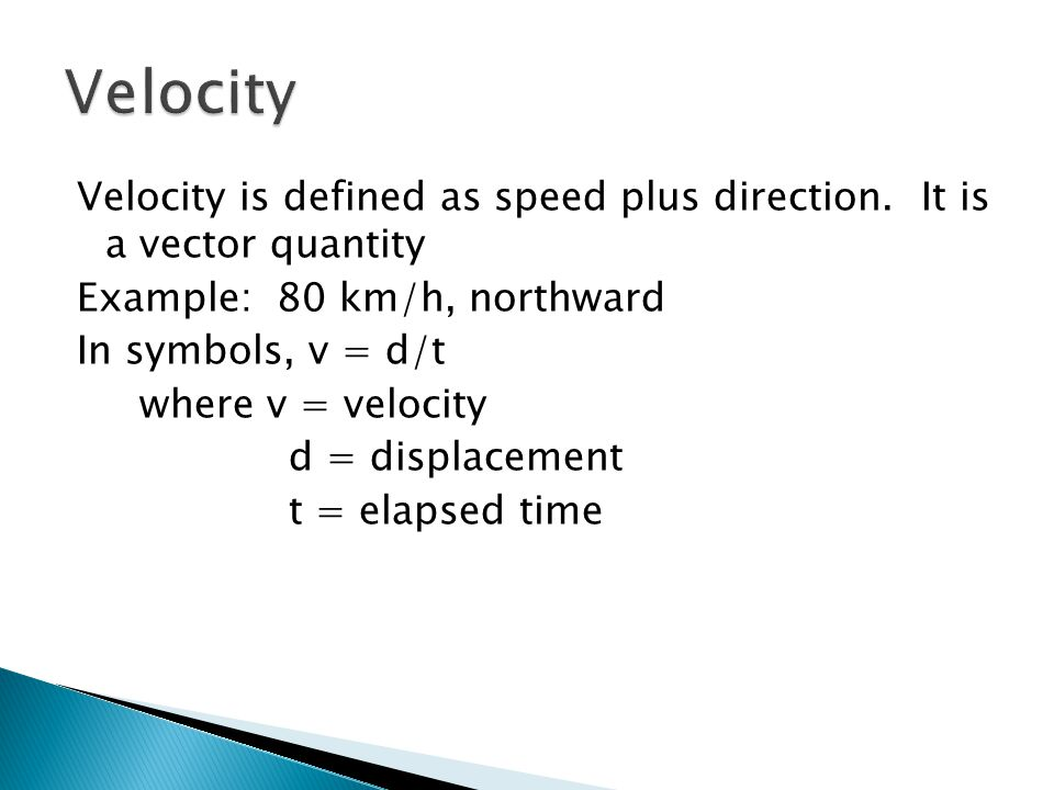 Velocity is defined as speed plus direction. It is a vector quantity Example: 80 km/h, northward In symbols, v = d/t where v = velocity d = displaceme