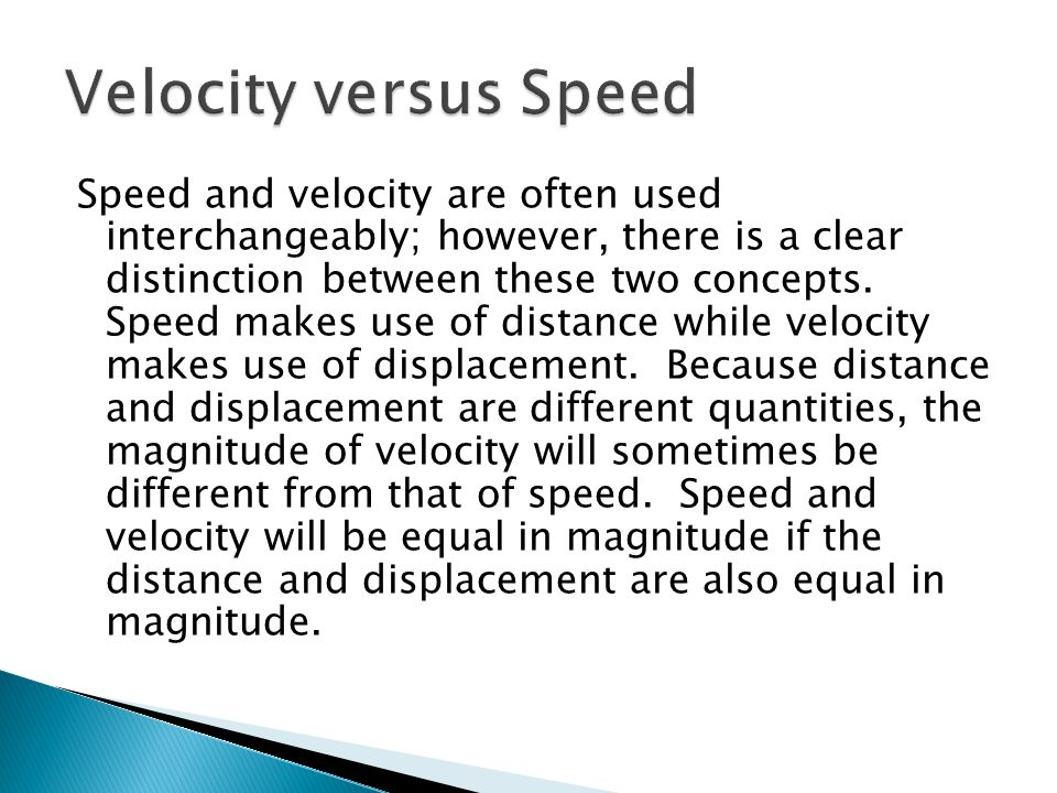 Speed and velocity are often used interchangeably; however, there is a clear distinction between these two concepts. Speed makes use of distance while