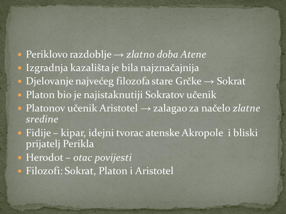 Periklovo razdoblje → zlatno doba Atene Izgradnja kazališta je bila najznačajnija Djelovanje najvećeg filozofa stare Grčke → Sokrat Platon bio je najistaknutiji Sokratov učenik Platonov učenik Aristotel → zalagao za načelo zlatne sredine Fidije – kipar, idejni tvorac atenske Akropole i bliski prijatelj Perikla Herodot – otac povijesti Filozofi: Sokrat, Platon i Aristotel