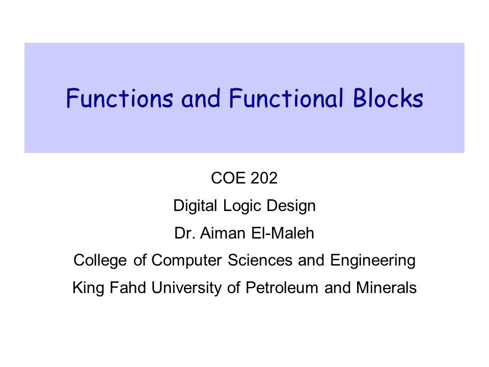 Functions and Functional Blocks COE 202– Digital Logic Design – KFUPM slide 2 Outline  Enabling function  Decoders  Implementing Functions using Decoders  Encoders  Multiplexers  Implementing Functions using Multiplexers  DeMultiplexers  Design Examples using MSI Functional Blocks