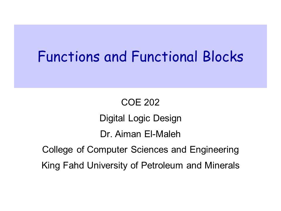 Functions and Functional Blocks COE 202 Digital Logic Design Dr. Aiman El-Maleh College of Computer Sciences and Engineering King Fahd University of P