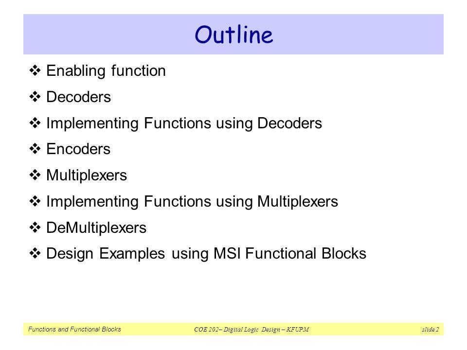 Functions and Functional Blocks COE 202– Digital Logic Design – KFUPM slide 2 Outline  Enabling function  Decoders  Implementing Functions using De