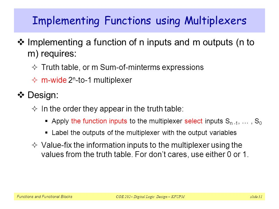 Functions and Functional Blocks COE 202– Digital Logic Design – KFUPM slide 31 Implementing Functions using Multiplexers  Implementing a function of