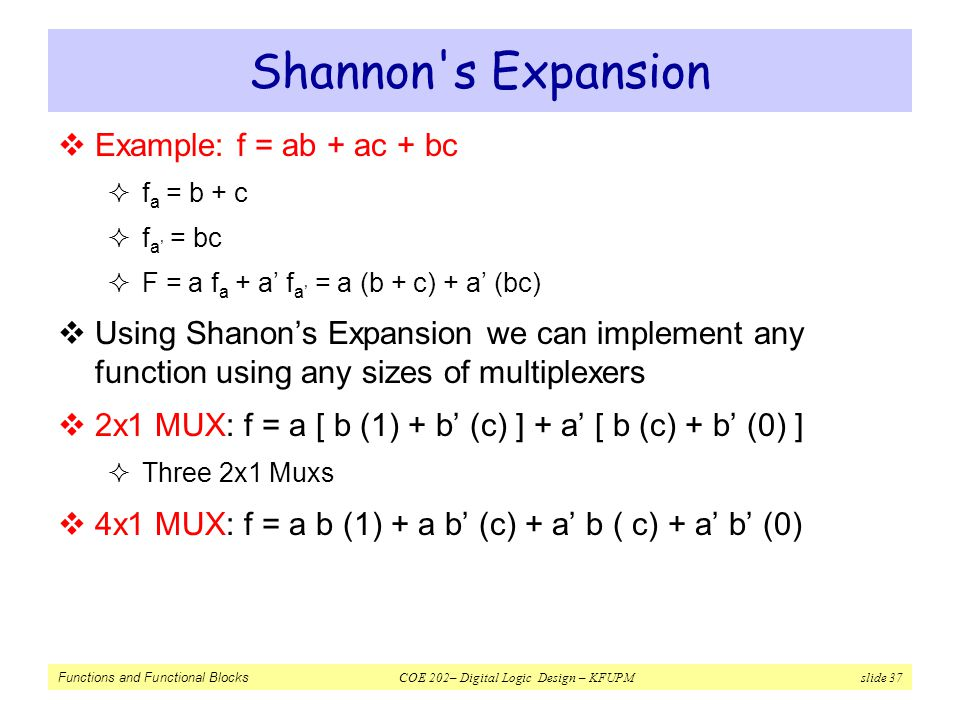 Functions and Functional Blocks COE 202– Digital Logic Design – KFUPM slide 37 Shannon's Expansion  Example: f = ab + ac + bc  f a = b + c  f a' =