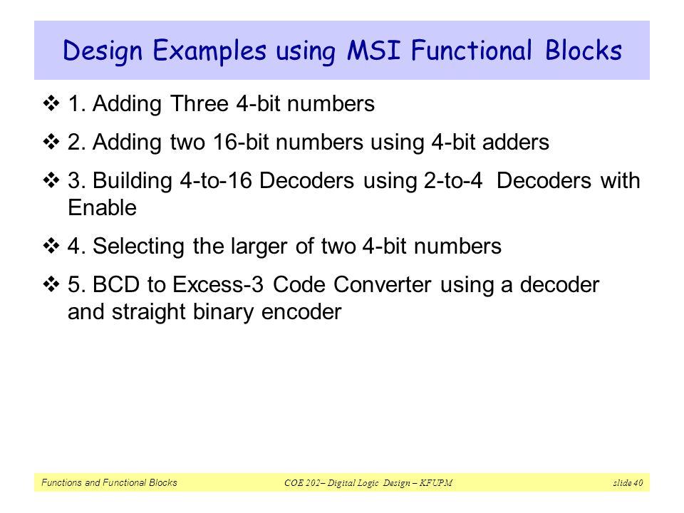 Functions and Functional Blocks COE 202– Digital Logic Design – KFUPM slide 40 Design Examples using MSI Functional Blocks  1. Adding Three 4-bit num