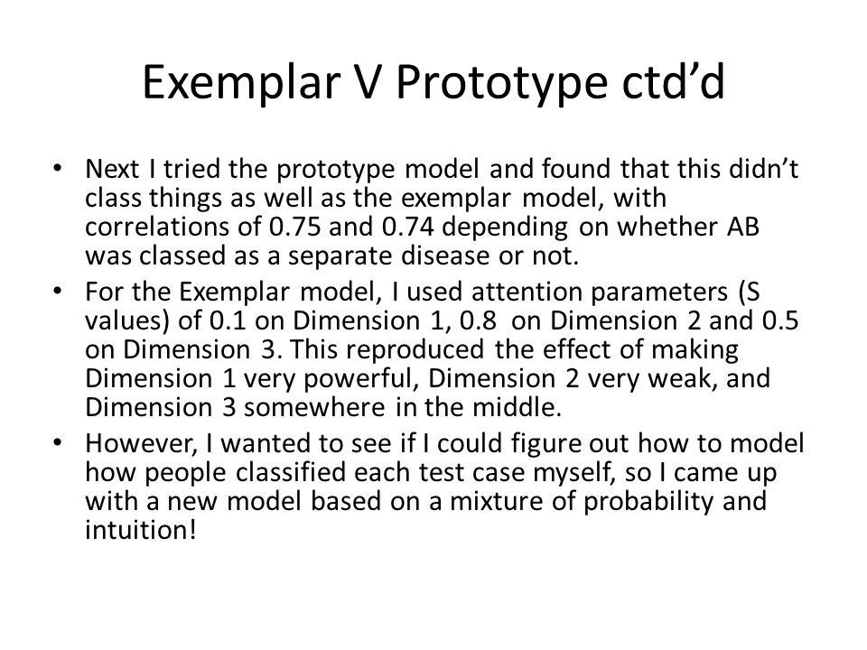 Exemplar V Prototype ctd'd Next I tried the prototype model and found that this didn't class things as well as the exemplar model, with correlations of 0.75 and 0.74 depending on whether AB was classed as a separate disease or not.