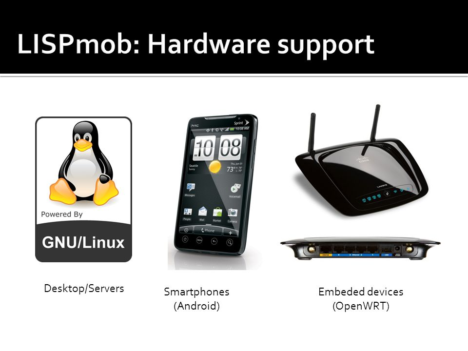 Desktop/Servers Smartphones (Android) Embeded devices (OpenWRT)