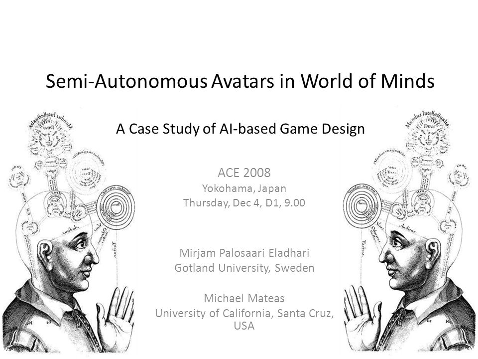 Semi-Autonomous Avatars in World of Minds A Case Study of AI-based Game Design ACE 2008 Yokohama, Japan Thursday, Dec 4, D1, 9.00 Mirjam Palosaari Eladhari Gotland University, Sweden Michael Mateas University of California, Santa Cruz, USA