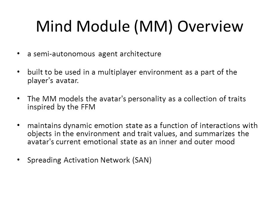 Mind Module (MM) Overview a semi-autonomous agent architecture built to be used in a multiplayer environment as a part of the player s avatar.