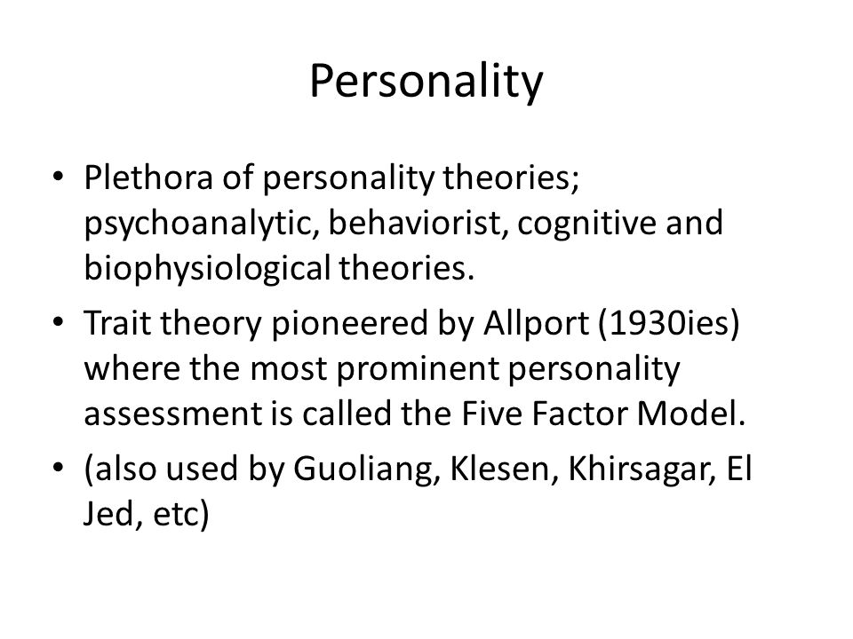 Personality Plethora of personality theories; psychoanalytic, behaviorist, cognitive and biophysiological theories. Trait theory pioneered by Allport