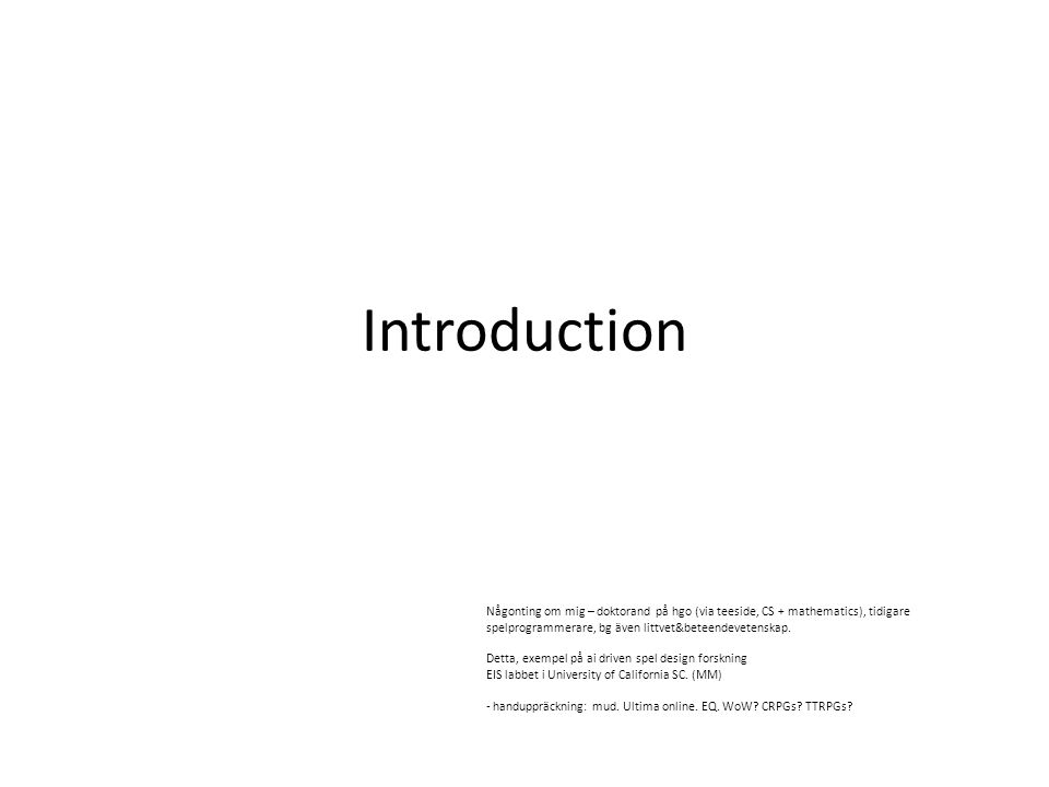 Introduction Någonting om mig – doktorand på hgo (via teeside, CS + mathematics), tidigare spelprogrammerare, bg även littvet&beteendevetenskap.