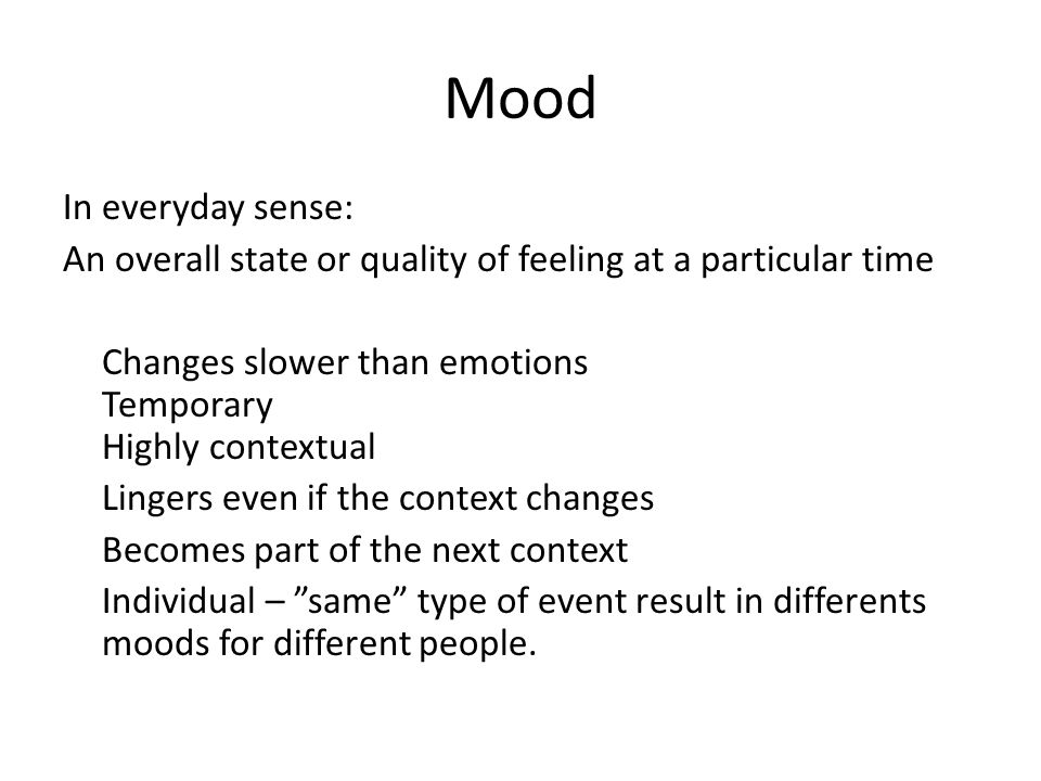 Mood In everyday sense: An overall state or quality of feeling at a particular time Changes slower than emotions Temporary Highly contextual Lingers e