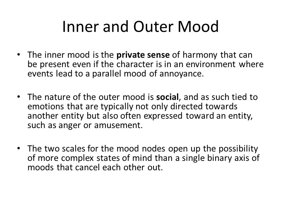 Inner and Outer Mood The inner mood is the private sense of harmony that can be present even if the character is in an environment where events lead t