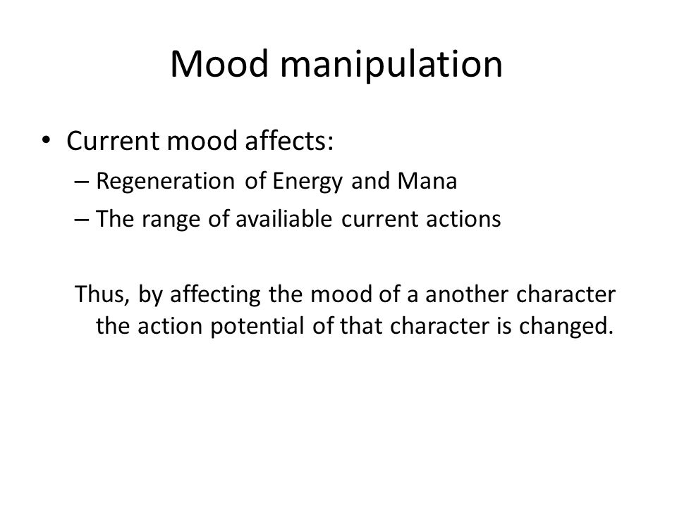 Mood manipulation Current mood affects: – Regeneration of Energy and Mana – The range of availiable current actions Thus, by affecting the mood of a a