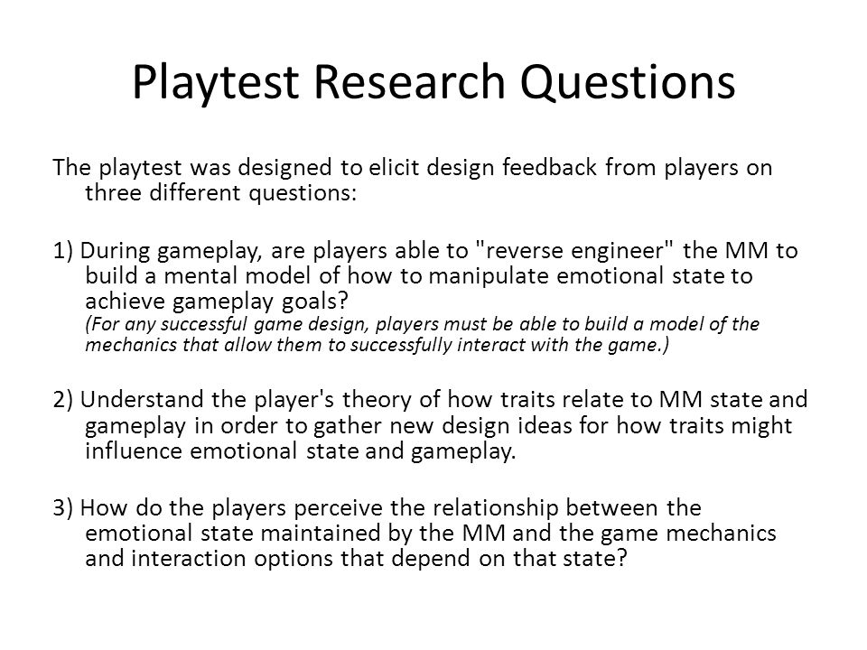Playtest Research Questions The playtest was designed to elicit design feedback from players on three different questions: 1) During gameplay, are pla