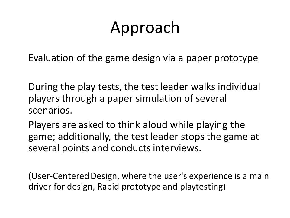 Approach Evaluation of the game design via a paper prototype During the play tests, the test leader walks individual players through a paper simulatio