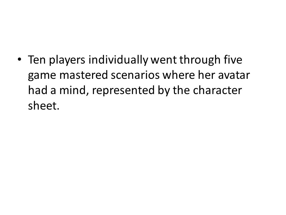 Ten players individually went through five game mastered scenarios where her avatar had a mind, represented by the character sheet.