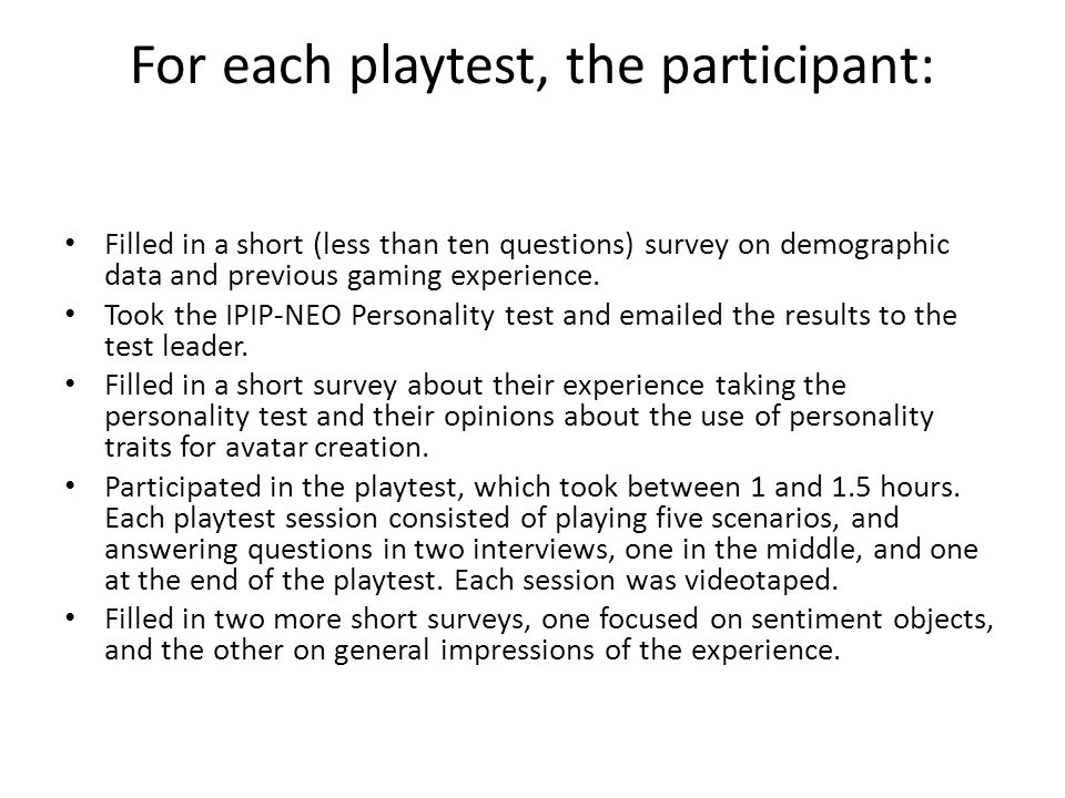 For each playtest, the participant: Filled in a short (less than ten questions) survey on demographic data and previous gaming experience.